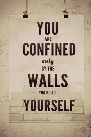 You are confined by walls you build yourself